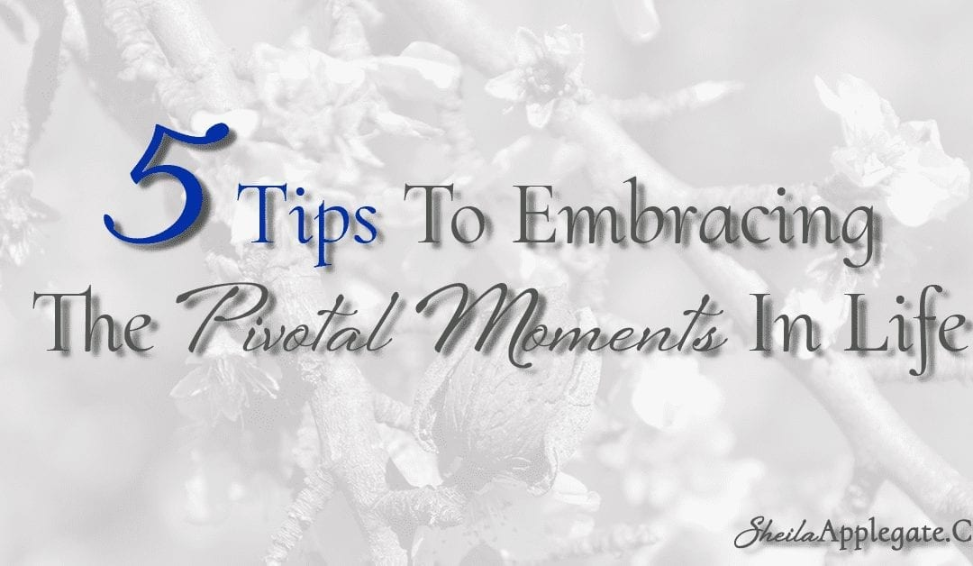 Five Tips To Embracing The Pivotal Moments In Life