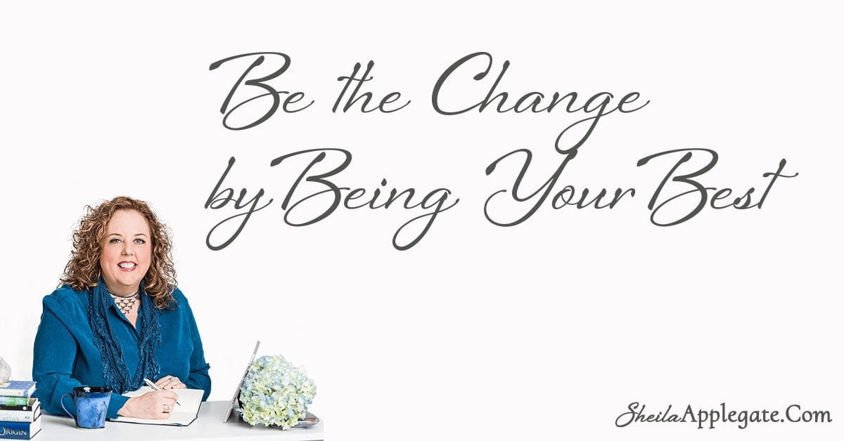 Be the Change by Being Your Best - SheilaApplegate.com Sheila Applegate Life Coach New York Manifestation Life Coaching Syracuse Ny